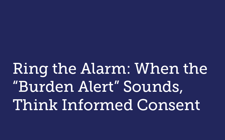 """Ring the Alarm: When the """"Burden Alert"""" Sounds, Think Informed Consent"""