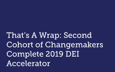 That's A Wrap: Second Cohort of Changemakers Complete 2019 DEI Accelerator