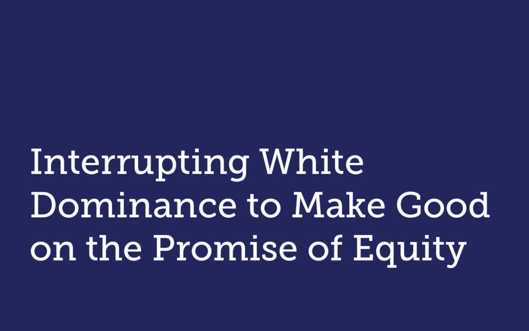 Interrupting White Dominance to Make Good on the Promise of Equity