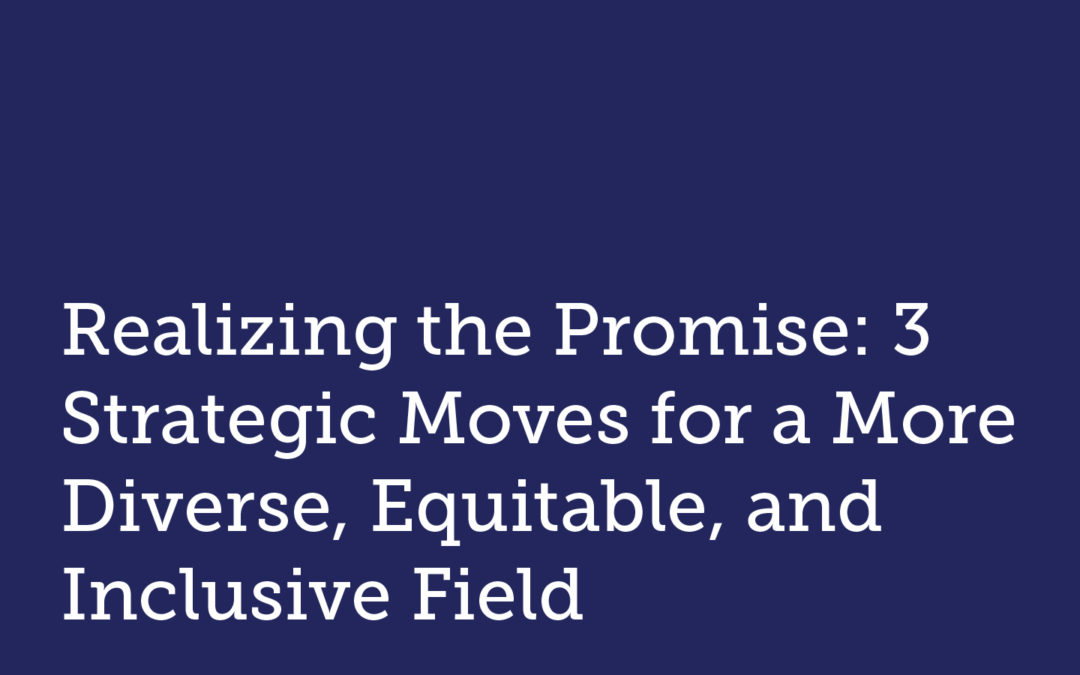 Realizing the Promise: 3 Strategic Moves for a More Diverse, Equitable, and Inclusive Field