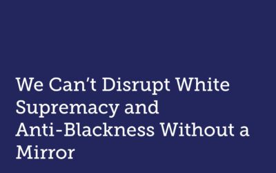 We Can't Disrupt White Supremacy and Anti-Blackness Without a Mirror