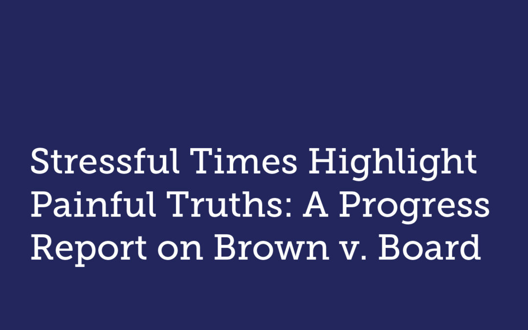 Stressful Times Highlight Painful Truths: A Progress Report on Brown v. Board