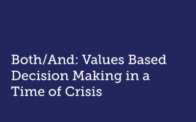 Both/And: Values Based Decision Making in a Time of Crisis