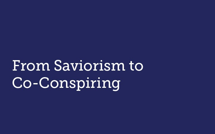 From Saviorism to Co-Conspiring