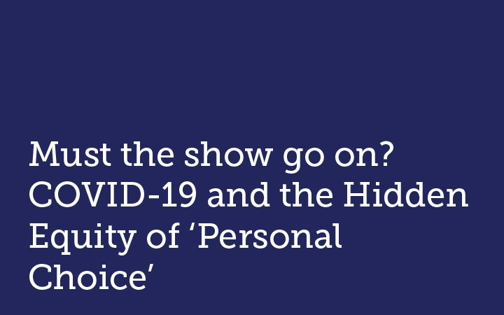 Must the show go on? COVID-19 and the Hidden Inequity of 'Personal Choice'