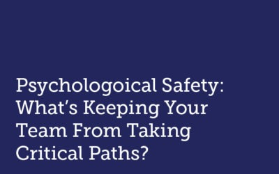 Psychological Safety: What's Keeping Your Team From Taking Critical Risks?