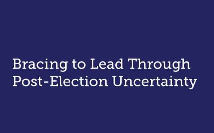 Bracing to Lead Through Post-Election Uncertainty