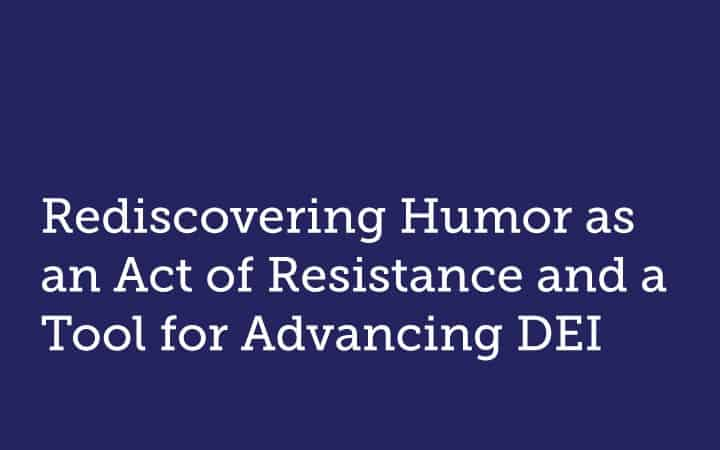 Rediscovering Humor as an Act of Resistance and a Tool for Advancing DEI