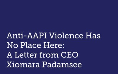 Anti-AAPI Violence Has No Place Here:  A Letter from CEO Xiomara Padamsee