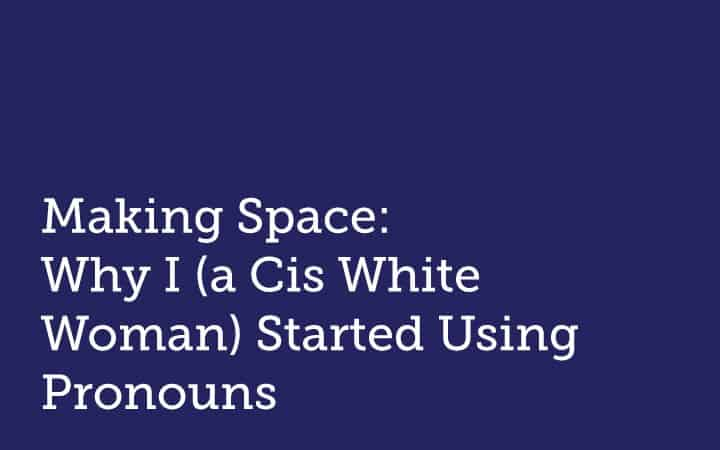 Making Space:  Why I (a Cis White Woman) Started Using Pronouns