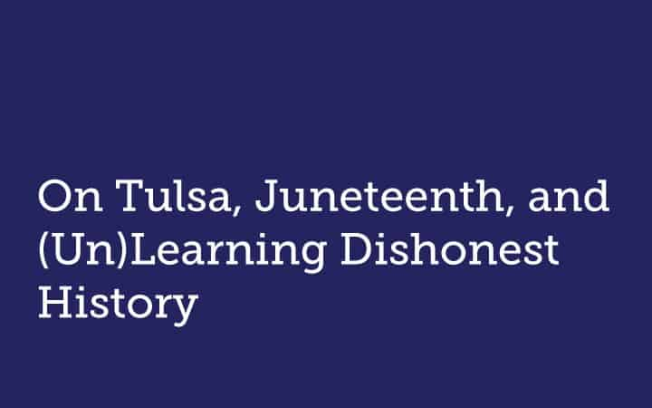 On Tulsa, Juneteenth, and (Un)Learning Dishonest History