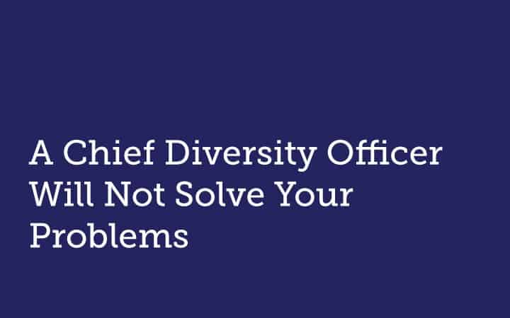 A Chief Diversity Officer Will Not Solve Your Problems