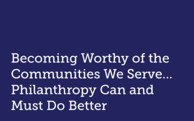 Becoming Worthy of the Communities We Serve — Philanthropy Can and Must Do Better
